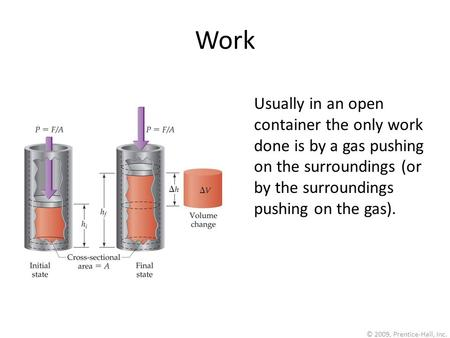 © 2009, Prentice-Hall, Inc. Work Usually in an open container the only work done is by a gas pushing on the surroundings (or by the surroundings pushing.