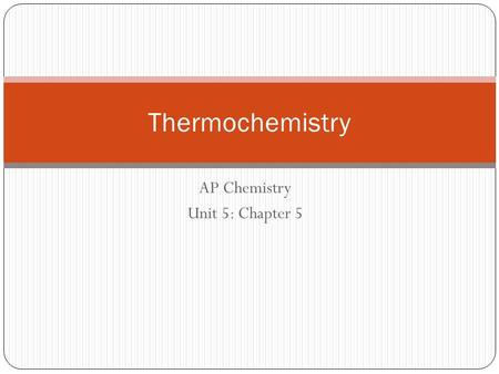 AP Chemistry Unit 5: Chapter 5 Thermochemistry. Energy The ability to do work or transfer heat. Work: Energy used to cause an object that has mass to.