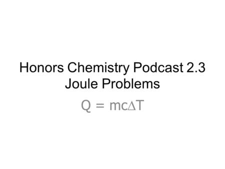 Honors Chemistry Podcast 2.3 Joule Problems Q = mc  T.