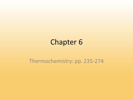 Chapter 6 Thermochemistry: pp. 235-274. 6.1 The Nature of Energy Energy – Capacity to do work or produce heat. – 1 st Law of Thermodynamics: Energy can.