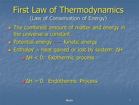 Mullis1 First Law of Thermodynamics (Law of Conservation of Energy) The combined amount of matter and energy in the universe is constant. The combined.