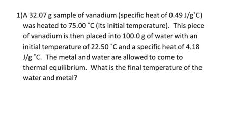 1)A 32.07 g sample of vanadium (specific heat of 0.49 J/g˚C) was heated to 75.00 ˚C (its initial temperature). This piece of vanadium is then placed into.