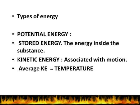 Types of energy POTENTIAL ENERGY : STORED ENERGY. The energy inside the substance. KINETIC ENERGY : Associated with motion. Average KE = TEMPERATURE.