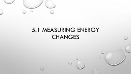 5.1 MEASURING ENERGY CHANGES. SYSTEM V. SURROUNDINGS SYSTEM – THE ACTUAL CHEMICAL REACTION TAKING PLACE SURROUNDINGS – THE REST OF THE UNIVERSE OUTSIDE.