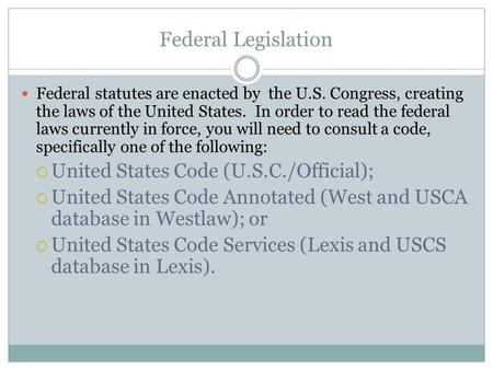 Federal Legislation Federal statutes are enacted by the U.S. Congress, creating the laws of the United States. In order to read the federal laws currently.