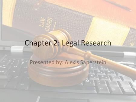Chapter 2: Legal Research Presented by: Alexis Saperstein.
