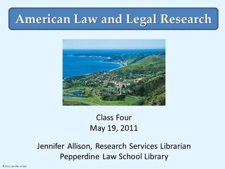 American Law and Legal Research Class Four May 19, 2011 Jennifer Allison, Research Services Librarian Pepperdine Law School Library © 2011 Jennifer Allison.