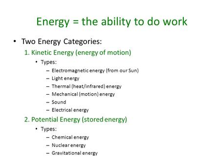 Energy = the ability to do work Two Energy Categories: 1. Kinetic Energy (energy of motion) Types: – Electromagnetic energy (from our Sun) – Light energy.
