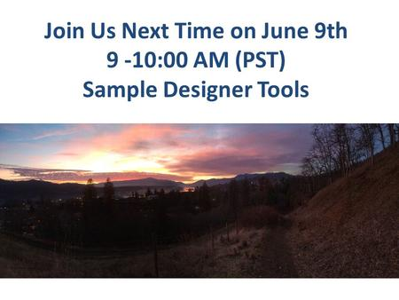 Join Us Next Time on June 9th 9 -10:00 AM (PST) Sample Designer Tools.