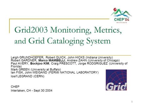 1 Grid2003 Monitoring, Metrics, and Grid Cataloging System Leigh GRUNDHOEFER, Robert QUICK, John HICKS (Indiana University) Robert GARDNER, Marco MAMBELLI,