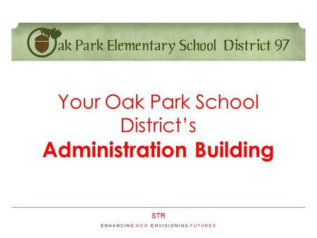 STR Your Oak Park School District's Administration Building E N H A N C I N G N O W E N V I S I O N I N G F U T U R E S.