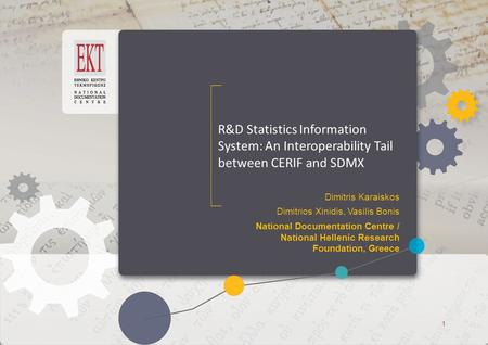 ΕΚΤ Access to Knowledge ΕΚΤ Access to Knowledge R&D Statistics Information System: An Interoperability Tail between CERIF and SDMX Dimitris Karaiskos Dimitrios.