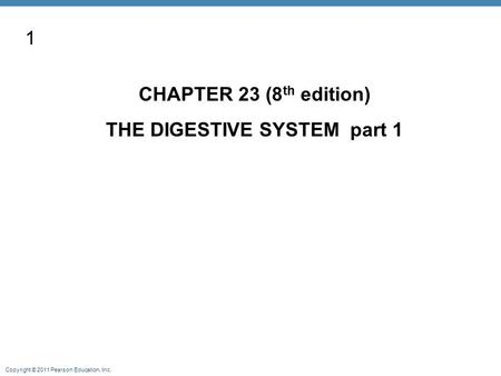 Copyright © 2011 Pearson Education, Inc. CHAPTER 23 (8 th edition) THE DIGESTIVE SYSTEM part 1 1.