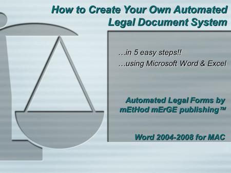 Automated Legal Forms by mEtHod mErGE publishing  Word 2004-2008 for MAC …in 5 easy steps!! …using Microsoft Word & Excel How to Create Your Own Automated.