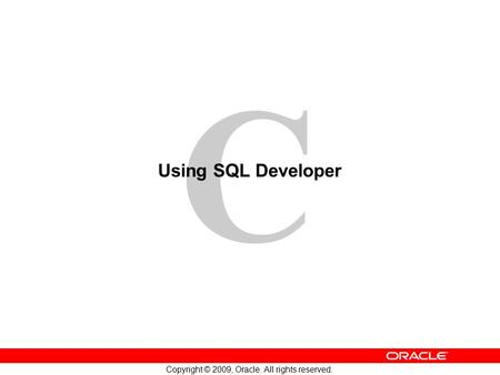 C Copyright © 2009, Oracle. All rights reserved. Using SQL Developer.