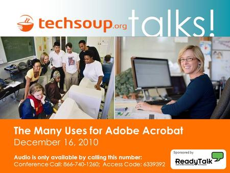 Talks! The Many Uses for Adobe Acrobat December 16, 2010 Audio is only available by calling this number: Conference Call: 866-740-1260; Access Code: 6339392.