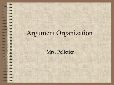 Argument Organization Mrs. Pelletier. Organization Classical rhetoricians call this arrangement since you must consider how your essay and its individual.