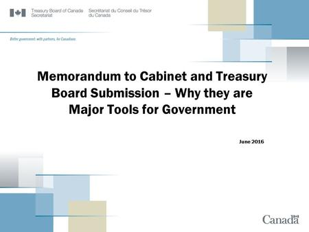 Memorandum to Cabinet and Treasury Board Submission – Why they are Major Tools for Government June 2016.