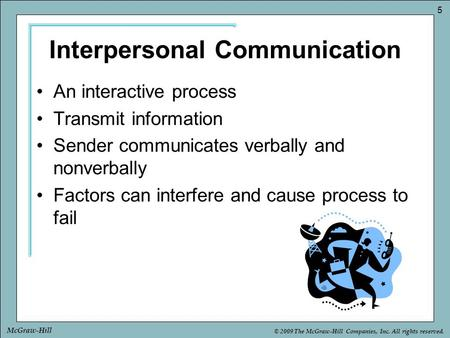 © 2009 The McGraw-Hill Companies, Inc. All rights reserved. 5 McGraw-Hill Interpersonal Communication An interactive process Transmit information Sender.