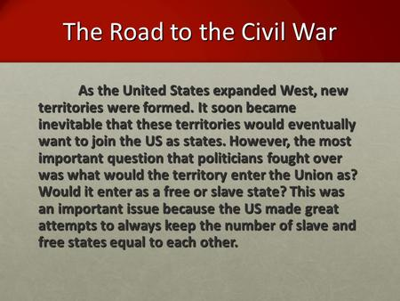 The Road to the Civil War As the United States expanded West, new territories were formed. It soon became inevitable that these territories would eventually.