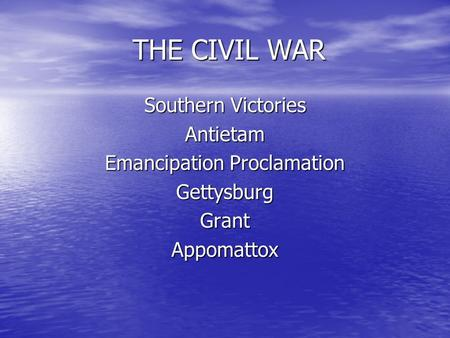 THE CIVIL WAR THE CIVIL WAR Southern Victories Antietam Emancipation Proclamation Gettysburg Grant Appomattox.