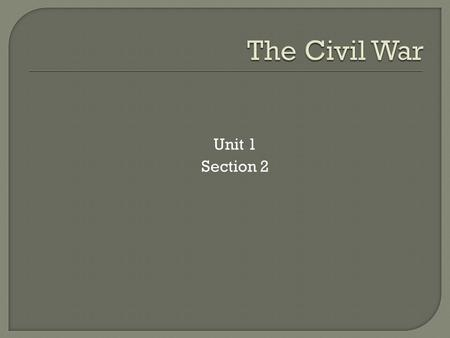 Unit 1 Section 2. UNIONCONFEDERACY 1. Population of 22 Million 2. Many steel mills and factories for producing war supplies 3. 70% of the Nation's railroads.