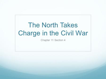 The North Takes Charge in the Civil War Chapter 11 Section 4.