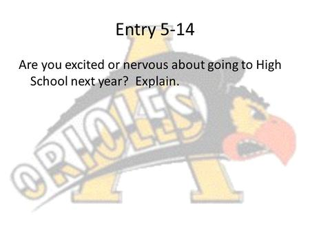 Entry 5-14 Are you excited or nervous about going to High School next year? Explain.