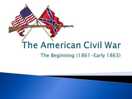 The Beginning (1861-Early 1863).  Both North & South entered war optimistic  Reality intruded at Battle of Manassas/Bull Run: ◦ Despite overwhelming.