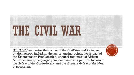 THE CIVIL WAR USHC 3.2 Summarize the course of the Civil War and its impact on democracy, including the major turning points; the impact of the Emancipation.