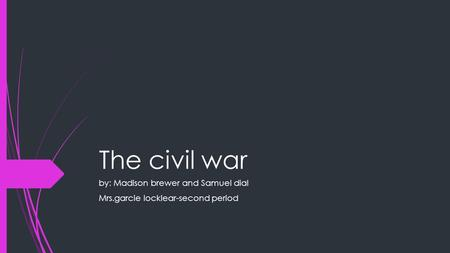 The civil war by: Madison brewer and Samuel dial Mrs.garcie locklear-second period.