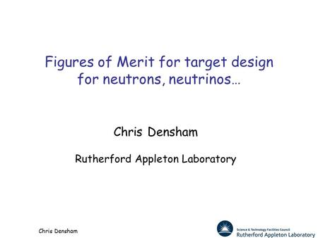 Chris Densham Figures of Merit for target design for neutrons, neutrinos… Chris Densham Rutherford Appleton Laboratory.
