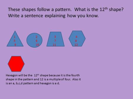 These shapes follow a pattern. What is the 12 th shape? Write a sentence explaining how you know. Hexagon will be the 12 th shape because it is the fourth.