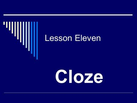 Lesson Eleven Cloze. Contents  What is cloze procedure? What is cloze procedure?  Two kinds of cloze Two kinds of cloze  Four types of blank Four types.