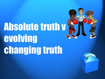 Absolute truth v evolving changing truth. There are 2 kinds of truth that cause conflict between Religion & Science 1. Absolute truth 2. Evolving changing.