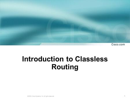 1 © 2004, Cisco Systems, Inc. All rights reserved. Introduction to Classless Routing.