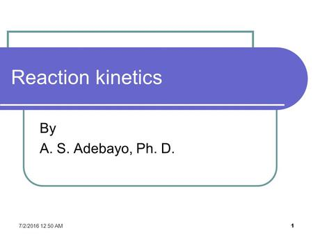 7/2/2016 12:52 AM 1 Reaction kinetics By A. S. Adebayo, Ph. D.