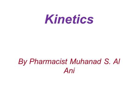 Kinetics By Pharmacist Muhanad S. Al Ani. Rate and orders of reactions: The rate, velocity, or speed of a reaction is given by the expression dc/dt dc: