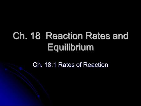 Ch. 18 Reaction Rates and Equilibrium Ch. 18.1 Rates of Reaction.