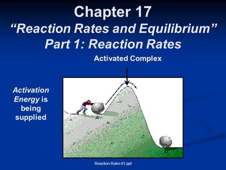 "Chapter 17 ""Reaction Rates and Equilibrium"" Part 1: Reaction Rates Activation Energy is being supplied Activated Complex Reaction Rates #1.ppt."