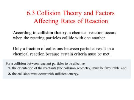 Section 6.2 6.3 Collision Theory and Factors Affecting Rates of Reaction According to collision theory, a chemical reaction occurs when the reacting particles.