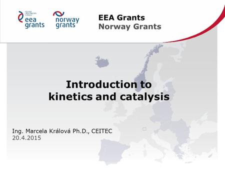 Introduction to kinetics and catalysis Ing. Marcela Králová Ph.D., CEITEC 20.4.2015 EEA Grants Norway Grants.