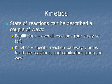Kinetics State of reactionscan be described a couple of ways: State of reactionscan be described a couple of ways: Equilibrium – overall reactions (our.