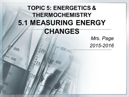 TOPIC 5: ENERGETICS & THERMOCHEMISTRY 5.1 MEASURING ENERGY CHANGES Mrs. Page 2015-2016.