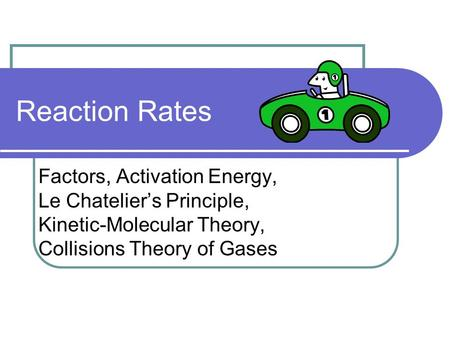 Reaction Rates Factors, Activation Energy, Le Chatelier's Principle, Kinetic-Molecular Theory, Collisions Theory of Gases.