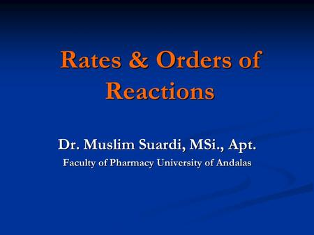 Rates & Orders of Reactions Dr. Muslim Suardi, MSi., Apt. Faculty of Pharmacy University of Andalas.