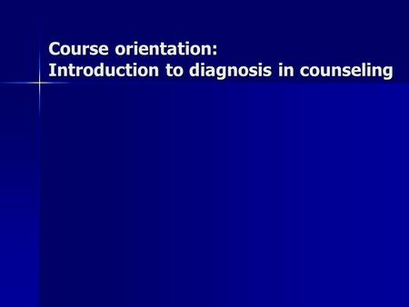 Course orientation: Introduction to diagnosis in counseling.