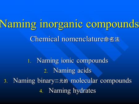 Naming inorganic compounds Chemical nomenclature 命名法 1. Naming ionic compounds 2. Naming acids 3. Naming binary 二元的 molecular compounds 4. Naming hydrates.