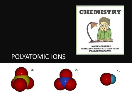 POLYATOMIC IONS 3-2- 1-. a group of atoms that act as a single ion they carry an overall ionic charge they stick together when they combine with other.