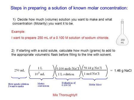 Steps in preparing a solution of known molar concentration: 250 mL 1) Decide how much (volume) solution you want to make and what concentration (Molarity)